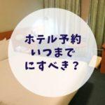 ホテル予約はいつまでにすべきか?