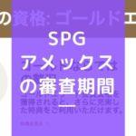 SPGアメックスの審査期間・発行日数まとめ!