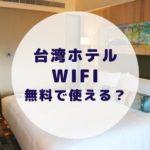 【台湾ホテルのWifi事情】基本的に無料で使えます