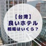 【台湾】コスパが高い良質なホテルの相場ってどれくらい?