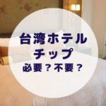 台湾のホテルに宿泊した時チップは必要?