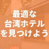 【エリア別】あなたに最適な台湾ホテルを見つけよう!