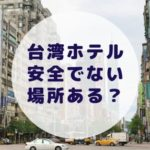 台湾のホテルで安全でない危険な場所はある?